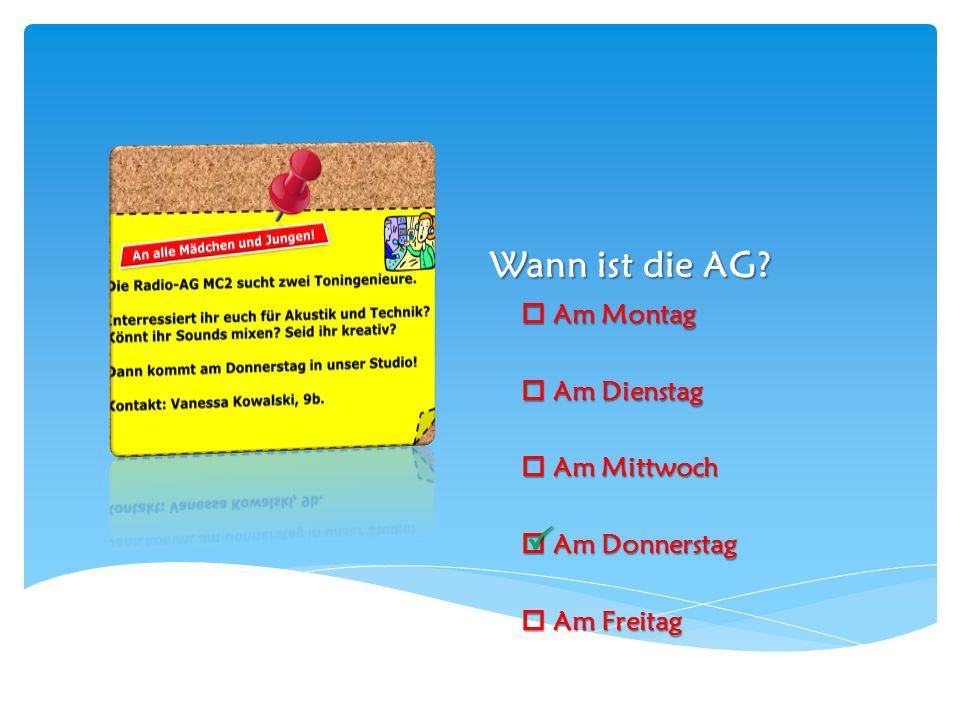Wann ist die AG?  Am Montag  Am Dienstag  Am Mittwoch  Am Donnerstag  Am Freitag 
