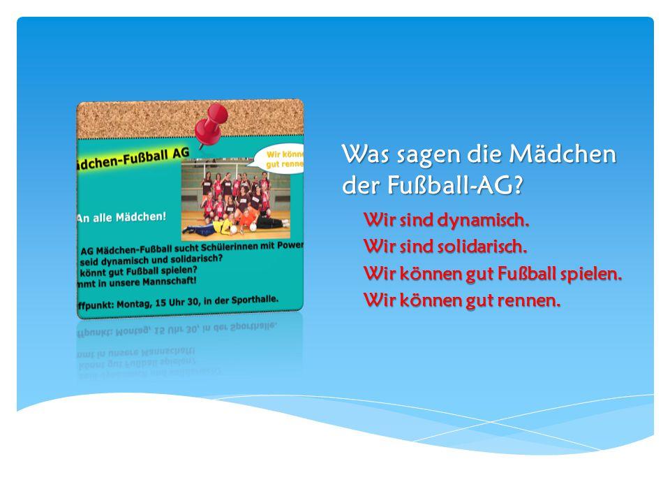 Was sagen die Mädchen der Fußball-AG? Wir sind dynamisch. Wir sind solidarisch. Wir können gut Fußball spielen. Wir können gut rennen.