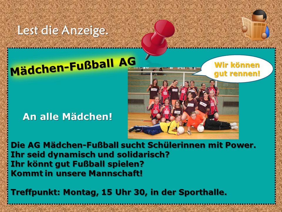 Lest die Anzeige. Die AG Mädchen-Fußball sucht Schülerinnen mit Power. Ihr seid dynamisch und solidarisch? Ihr könnt gut Fußball spielen? Kommt in uns