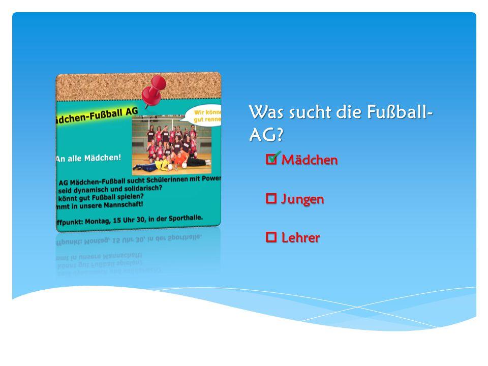 Was sucht die Fußball- AG?  Mädchen  Jungen  Lehrer 