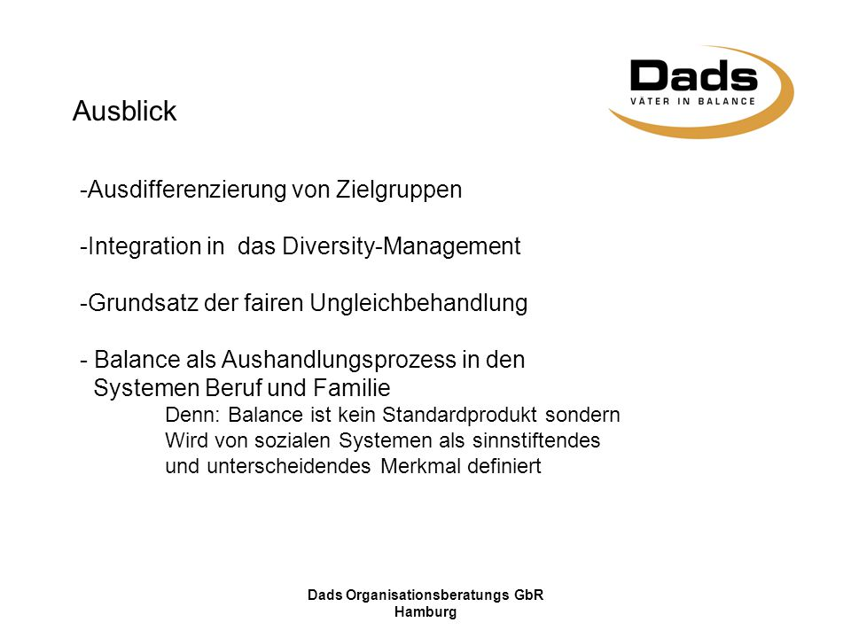 Dads Organisationsberatungs GbR Hamburg Ausblick -Ausdifferenzierung von Zielgruppen -Integration in das Diversity-Management -Grundsatz der fairen Ungleichbehandlung - Balance als Aushandlungsprozess in den Systemen Beruf und Familie Denn: Balance ist kein Standardprodukt sondern Wird von sozialen Systemen als sinnstiftendes und unterscheidendes Merkmal definiert