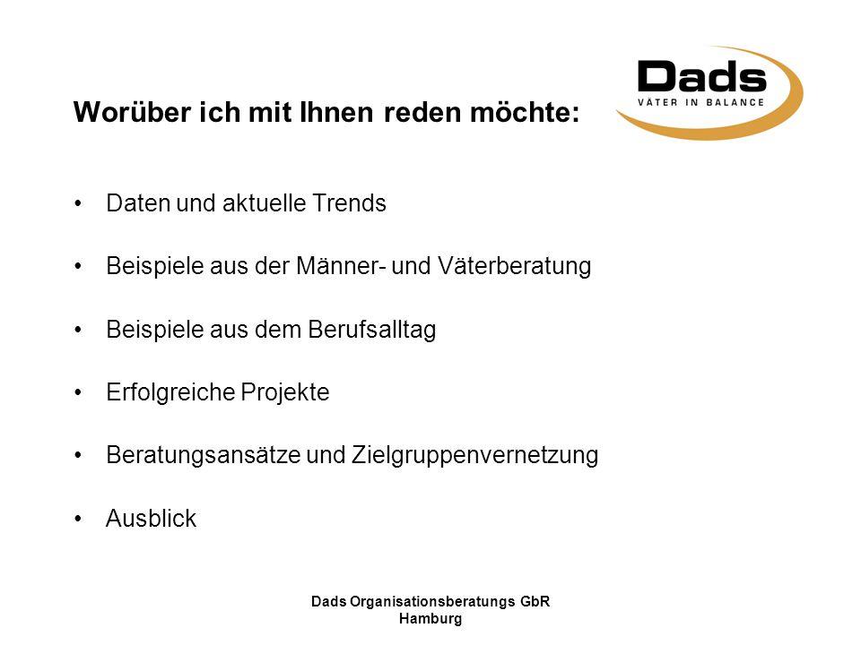 Dads Organisationsberatungs GbR Hamburg Worüber ich mit Ihnen reden möchte: Daten und aktuelle Trends Beispiele aus der Männer- und Väterberatung Beispiele aus dem Berufsalltag Erfolgreiche Projekte Beratungsansätze und Zielgruppenvernetzung Ausblick