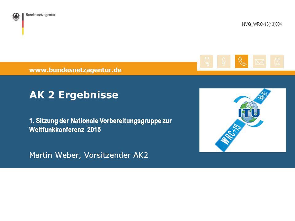 www.bundesnetzagentur.de AK 2 Ergebnisse Martin Weber, Vorsitzender AK2 1. Sitzung der Nationale Vorbereitungsgruppe zur Weltfunkkonferenz 2015 NVG_WR