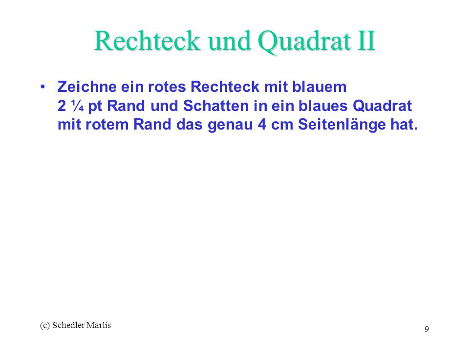 (c) Schedler Marlis 9 Rechteck und Quadrat II Zeichne ein rotes Rechteck mit blauem 2 ¼ pt Rand und Schatten in ein blaues Quadrat mit rotem Rand das