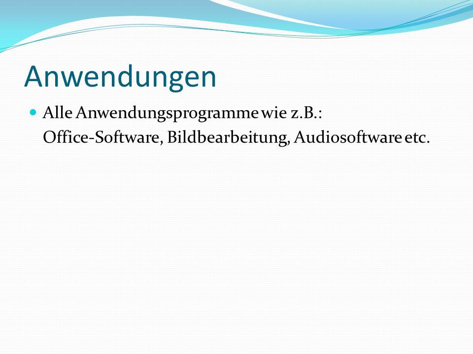 Anwendungen Alle Anwendungsprogramme wie z.B.: Office-Software, Bildbearbeitung, Audiosoftware etc.