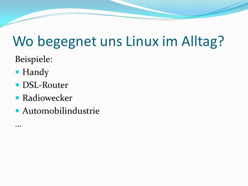 Wo begegnet uns Linux im Alltag? Beispiele: Handy DSL-Router Radiowecker Automobilindustrie …
