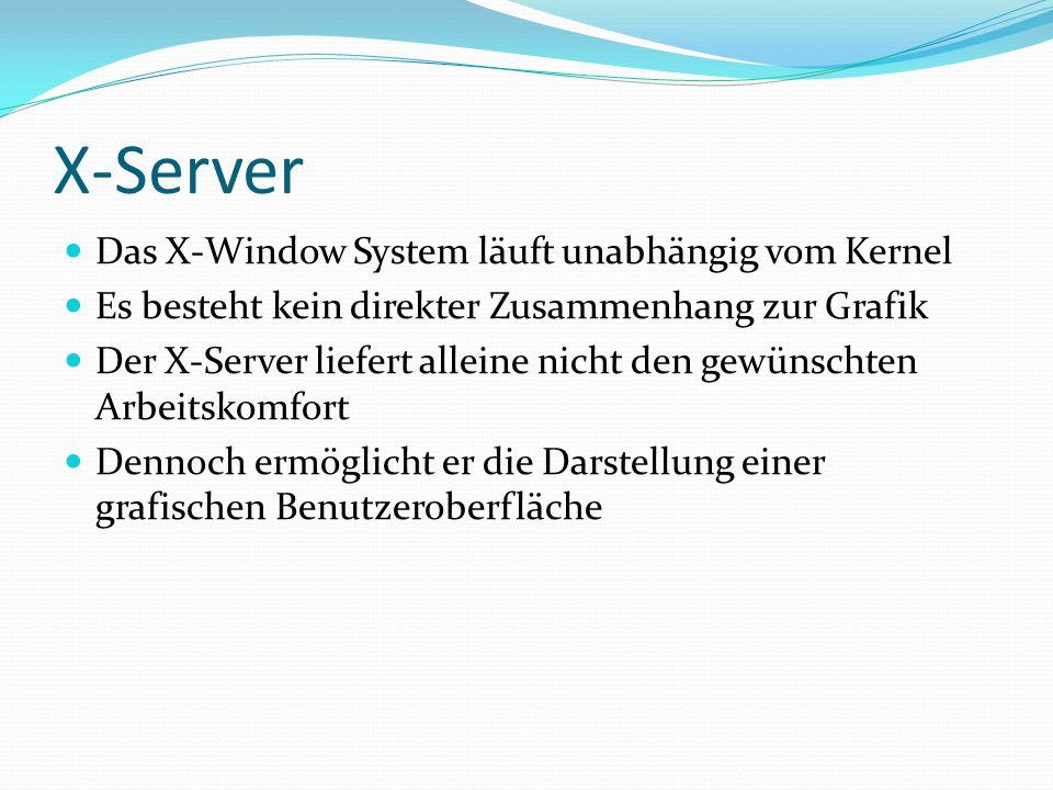 X-Server Das X-Window System läuft unabhängig vom Kernel Es besteht kein direkter Zusammenhang zur Grafik Der X-Server liefert alleine nicht den gewün