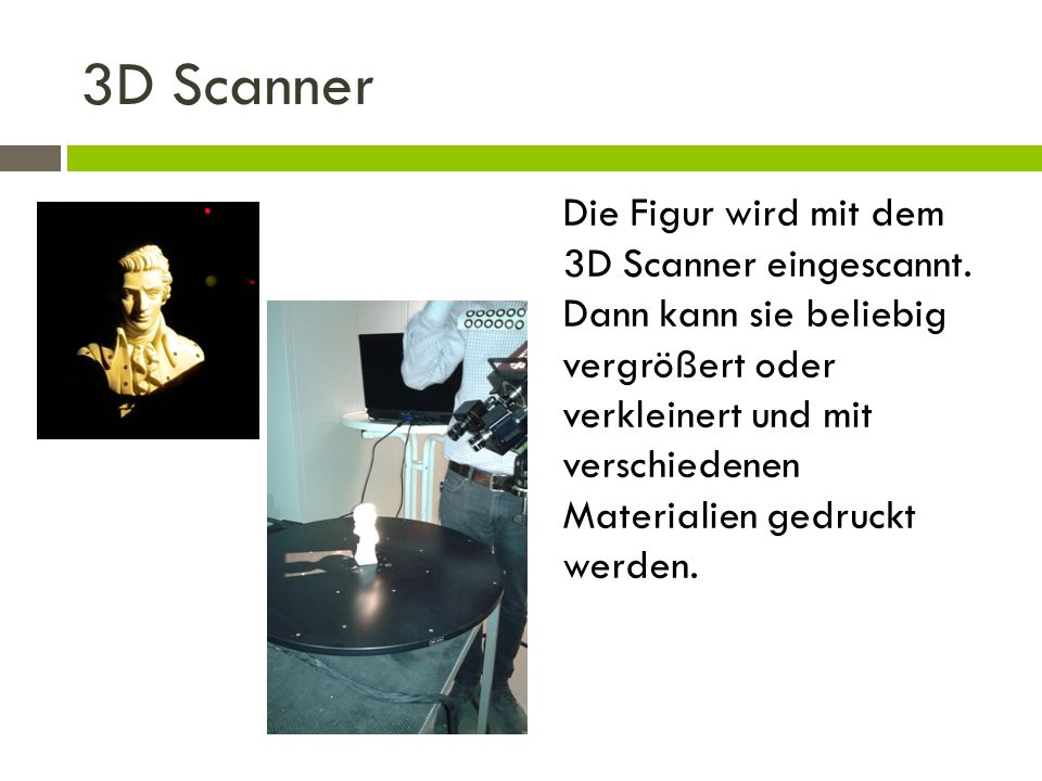 3D Scanner Die Figur wird mit dem 3D Scanner eingescannt. Dann kann sie beliebig vergrößert oder verkleinert und mit verschiedenen Materialien gedruck