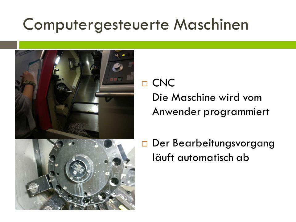 Computergesteuerte Maschinen  CNC Die Maschine wird vom Anwender programmiert  Der Bearbeitungsvorgang läuft automatisch ab