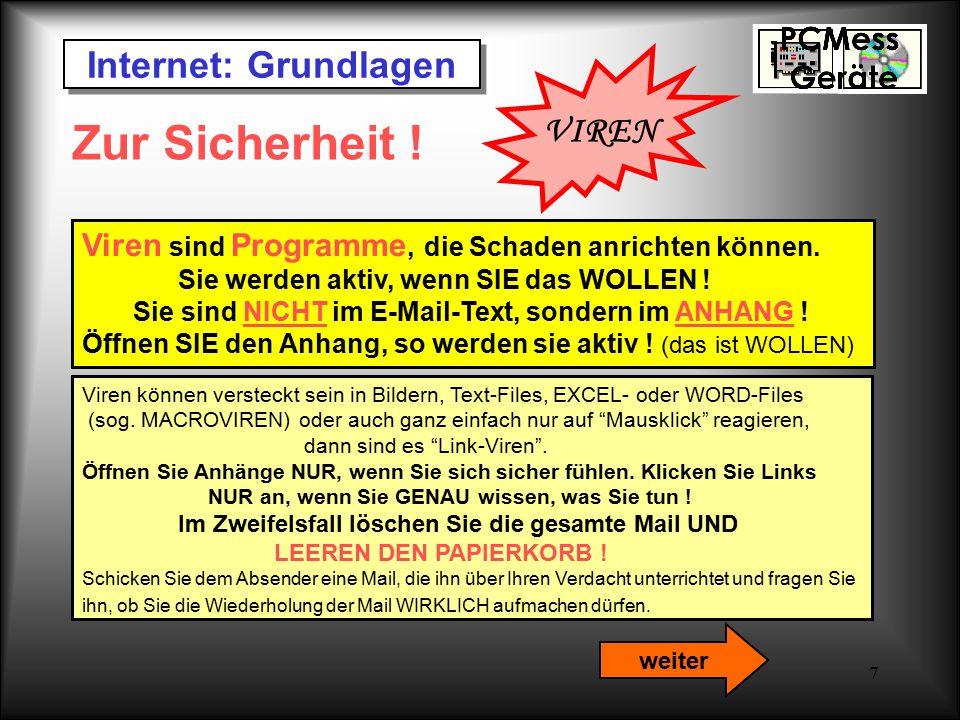 7 Internet: Grundlagen VIREN Zur Sicherheit ! Viren sind Programme, die Schaden anrichten können. Sie werden aktiv, wenn SIE das WOLLEN ! Sie sind NIC