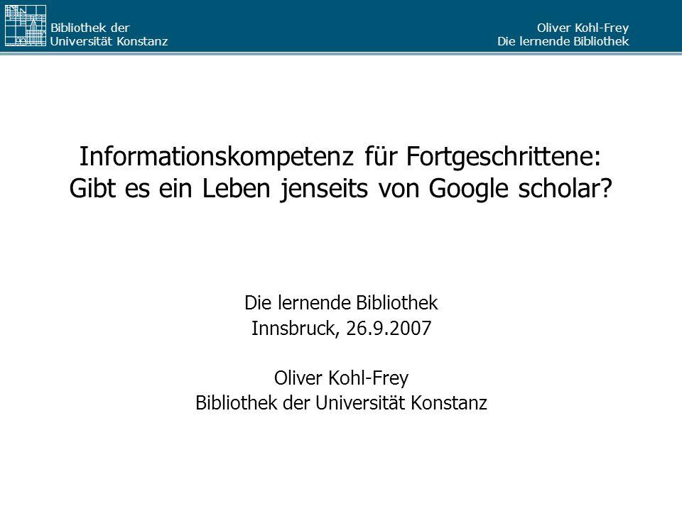 Oliver Kohl-Frey Die lernende Bibliothek Bibliothek der Universität Konstanz Informationskompetenz für Fortgeschrittene: Gibt es ein Leben jenseits vo