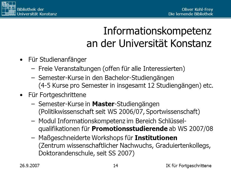 Oliver Kohl-Frey Die lernende Bibliothek Bibliothek der Universität Konstanz IK für Fortgeschrittene1426.9.2007 Informationskompetenz an der Universit
