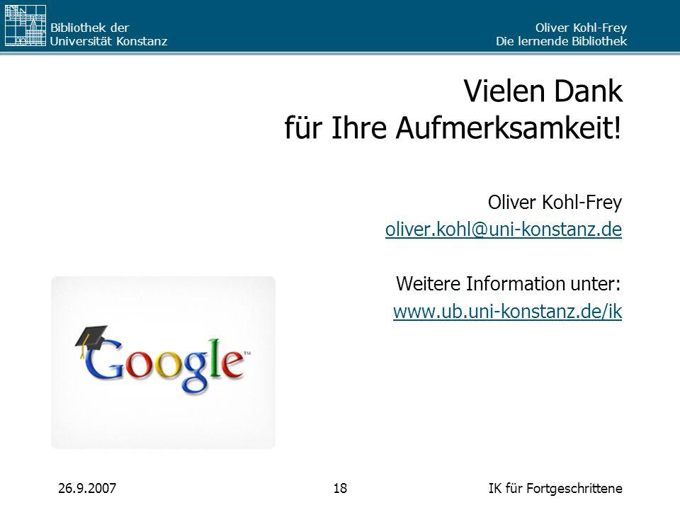 Oliver Kohl-Frey Die lernende Bibliothek Bibliothek der Universität Konstanz IK für Fortgeschrittene1826.9.2007 Vielen Dank für Ihre Aufmerksamkeit! O