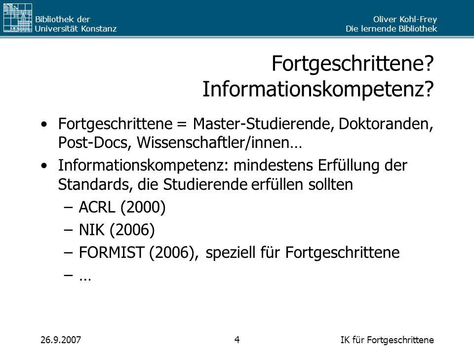 Oliver Kohl-Frey Die lernende Bibliothek Bibliothek der Universität Konstanz IK für Fortgeschrittene426.9.2007 Fortgeschrittene? Informationskompetenz