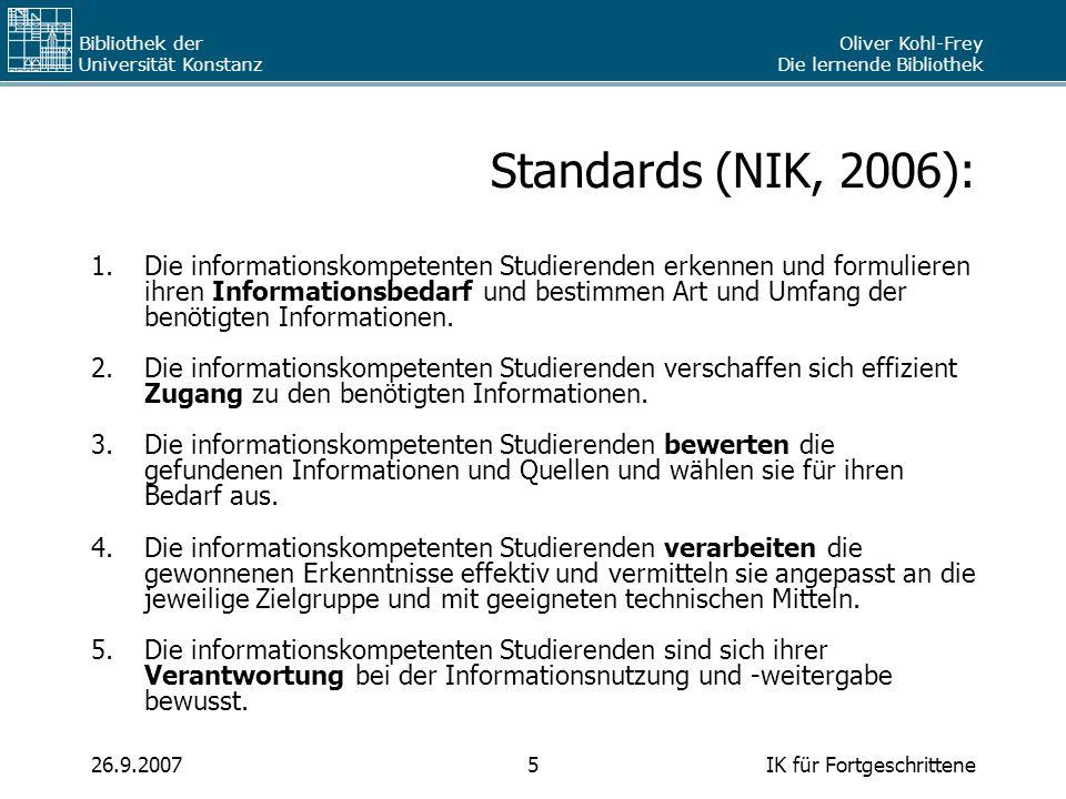 Oliver Kohl-Frey Die lernende Bibliothek Bibliothek der Universität Konstanz IK für Fortgeschrittene526.9.2007 Standards (NIK, 2006): 1.Die informatio