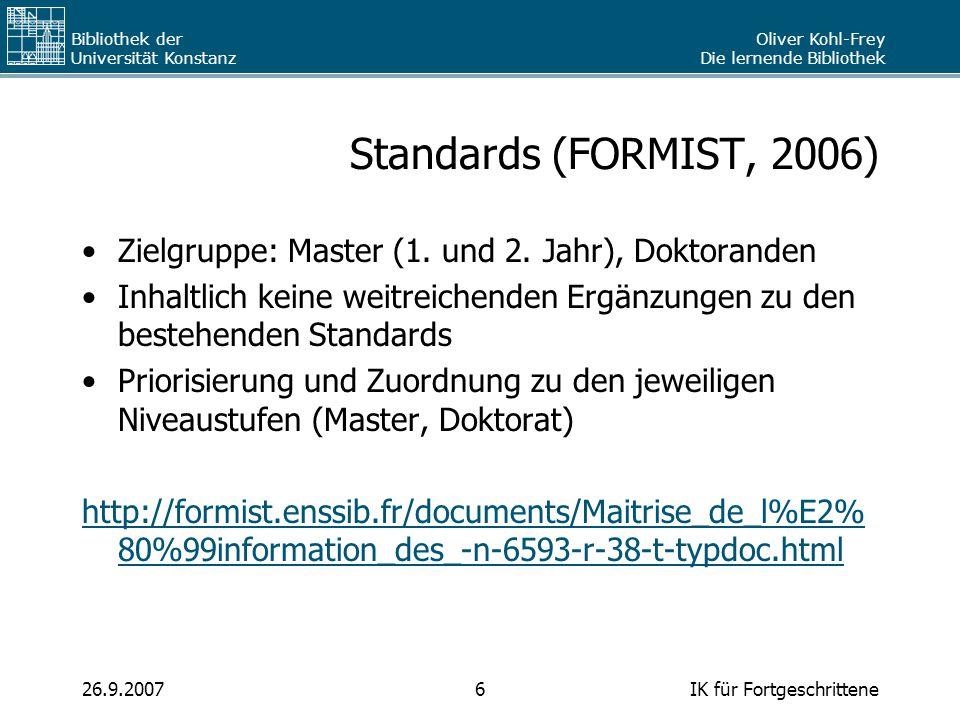 Oliver Kohl-Frey Die lernende Bibliothek Bibliothek der Universität Konstanz IK für Fortgeschrittene626.9.2007 Standards (FORMIST, 2006) Zielgruppe: M