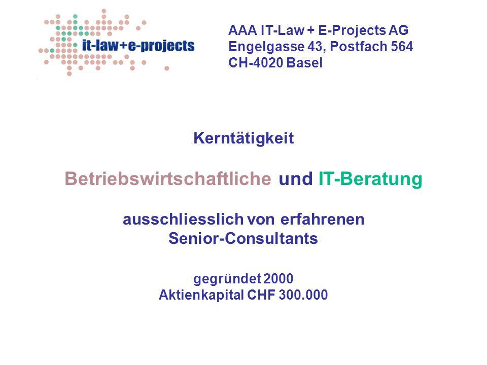 AAA IT-Law + E-Projects AG Engelgasse 43, Postfach 564 CH-4020 Basel Unsere Dienste  sichern die erfolgreiche Implementierung Ihrer Projekte  verbessern das Preis-Leistungsverhältnis Ihrer Projekte  ersparen Ihnen Zeit, Geld und unnötigen, eigenen Aufwand Sie werden bei uns ausschliesslich von sehr erfahrenen Senior-Consultants beraten: Alle unsere UnternehmensberaterInnen verfügen je über mehr als 10 Jahre erfolgreiche Berufspraxis in betriebswirtschaftichen und IT-Projekten und interdisziplinärer Beratung.