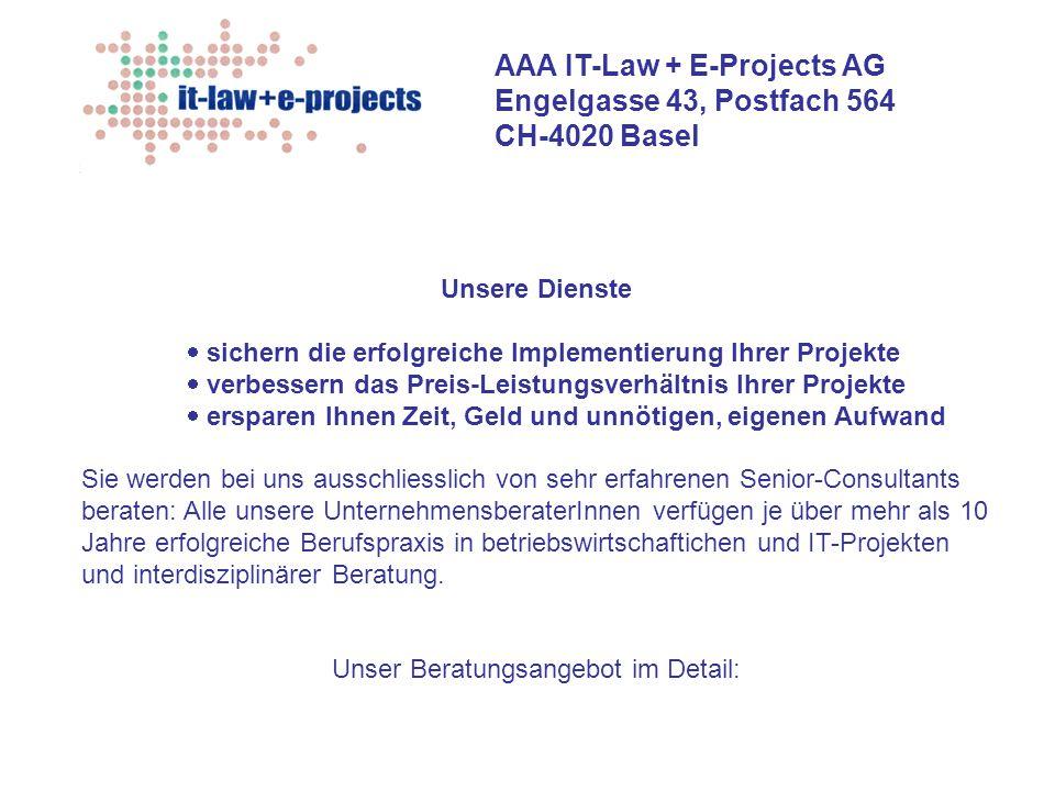 AAA IT-Law + E-Projects AG Engelgasse 43, Postfach 564 CH-4020 Basel Sales-, Account-, Customer Relation- und Contract-Management Betriebswirtschaftliche Beratung + Projektrealisierung (Re-)Organisation, Restrukturierung (Out-)sourcing-Beratung + Service Level Agreements Projektinitialisierung + Projektverträge Informatik-Verträge, Informatik- + Projektrecht Auswahl und Führen von geeigneten IT-Partnern Projektleitung für alle genannten Bereiche Geschäftsprozess- optimierung e-business Controllingkonzept als Führungsmittel SAP-Beratung, integrales Konzept Projekt-Management + projektbegleitendes Change- Management...