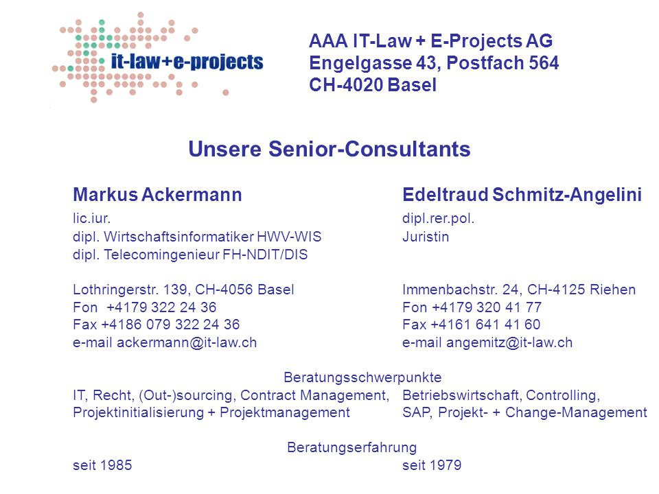 AAA IT-Law + E-Projects AG Engelgasse 43, Postfach 564 CH-4020 Basel Unsere Senior-Consultants Markus AckermannEdeltraud Schmitz-Angelini lic.iur.dipl.rer.pol.