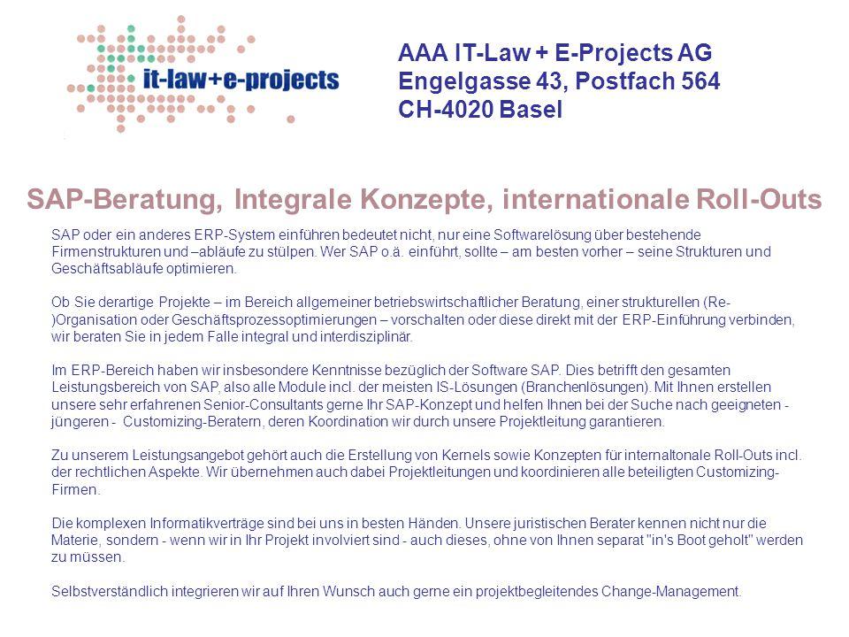 AAA IT-Law + E-Projects AG Engelgasse 43, Postfach 564 CH-4020 Basel Fusion - Prozesse: Hausanschlüsse, Produktion Strom, Produktion Wasser, Verteilung, Instandhaltung, Investitionen Betriebswirtschaftliche Beratung + Projektrealisierung (Re-)Organisation, Restrukturierung Outsourcing-Beratung + Service Level Agreements Projektinitialisierung + Projektverträge Informatik-Verträge, Informatik- + Projektrecht Auswahl und Führen von geeigneten IT-Partnern Projektleitung für alle genannten Bereiche Geschäftsprozess- optimierung e-business Controllingkonzept als Führungsmittel SAP-Beratung, integrales Konzept Projekt-Management + projektbegleitendes Change- Management...