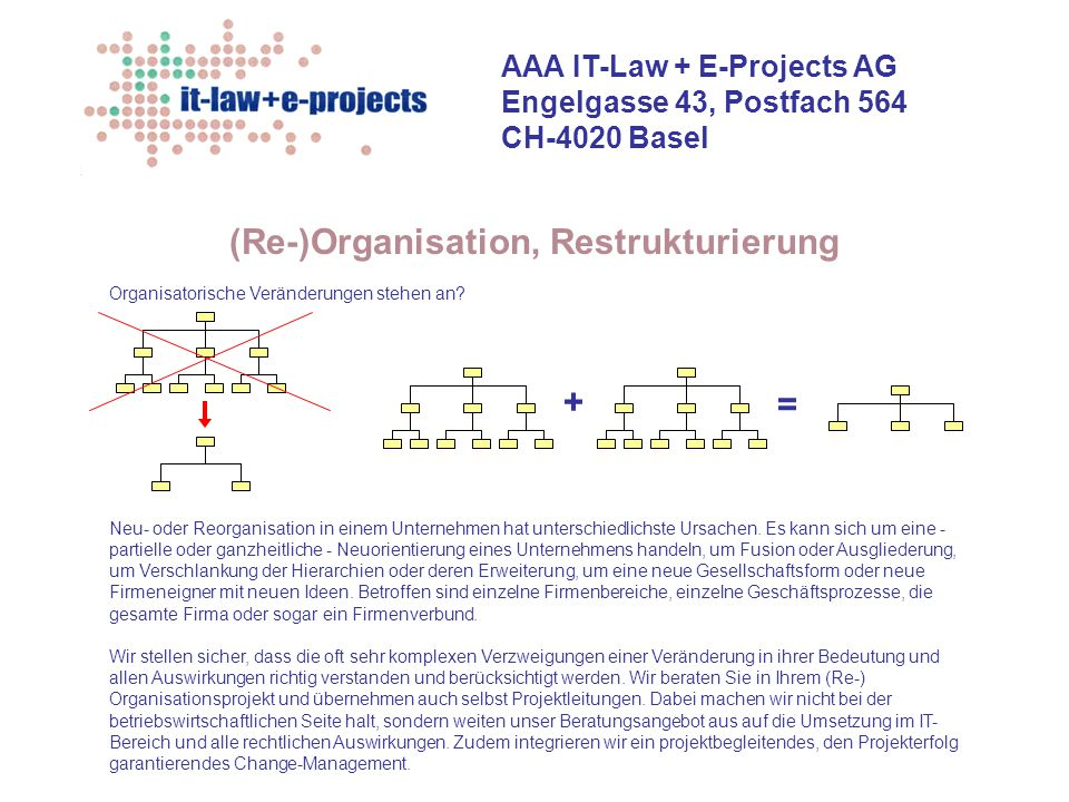 AAA IT-Law + E-Projects AG Engelgasse 43, Postfach 564 CH-4020 Basel Geschäftsprozessoptimierung Wir koordinieren die hierbei auftretenden komplexen und oft hierarchisch und menschlich nicht einfachen Probleme genau so kompetent, wie wir die Prozesse inhaltlich nach betriebswirtschaftlichen Prinzipien optimieren.