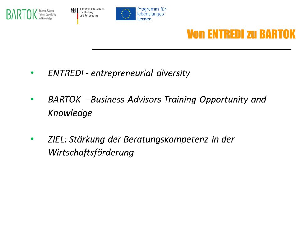 Von ENTREDI zu BARTOK ENTREDI - entrepreneurial diversity BARTOK - Business Advisors Training Opportunity and Knowledge ZIEL: Stärkung der Beratungskompetenz in der Wirtschaftsförderung ________________________________________________