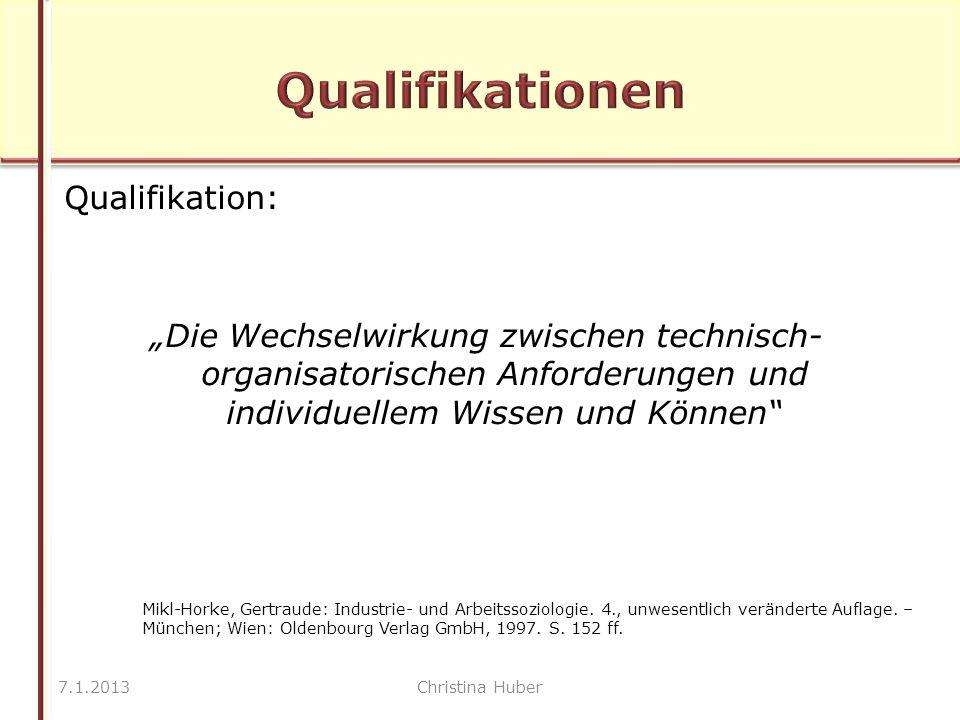 """Qualifikation: """"Die Wechselwirkung zwischen technisch- organisatorischen Anforderungen und individuellem Wissen und Können 7.1.2013Christina Huber Mikl-Horke, Gertraude: Industrie- und Arbeitssoziologie."""