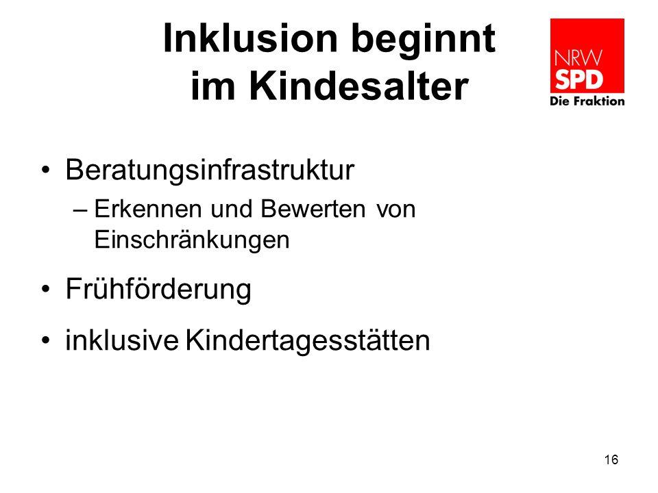 Inklusion beginnt im Kindesalter Beratungsinfrastruktur –Erkennen und Bewerten von Einschränkungen Frühförderung inklusive Kindertagesstätten 16