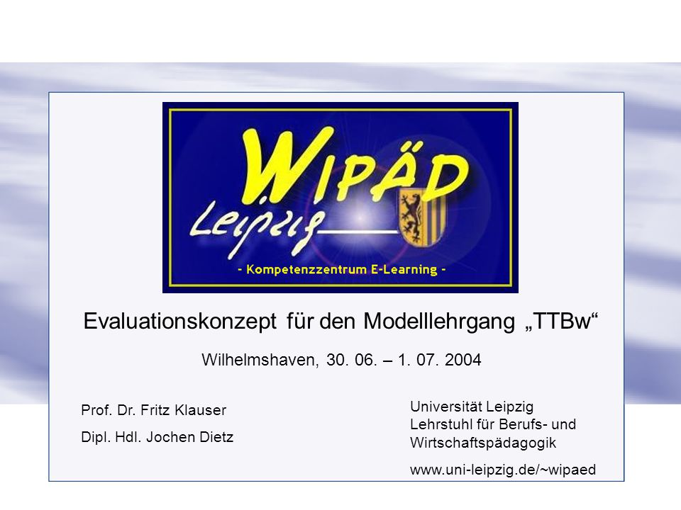 """Evaluationskonzept für den Modelllehrgang """"TTBw"""" Wilhelmshaven, 30. 06. – 1. 07. 2004 Prof. Dr. Fritz Klauser Dipl. Hdl. Jochen Dietz Universität Leip"""