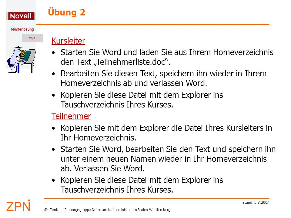 """© Zentrale Planungsgruppe Netze am Kultusministerium Baden-Württemberg Musterlösung zwei Stand: 5.3.2007 Kursleiter Starten Sie Word und laden Sie aus Ihrem Homeverzeichnis den Text """"Teilnehmerliste.doc ."""