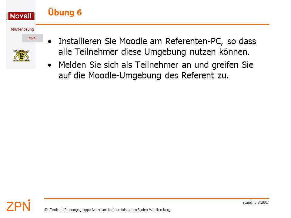 © Zentrale Planungsgruppe Netze am Kultusministerium Baden-Württemberg Musterlösung zwei Stand: 5.3.2007 Übung 6 Installieren Sie Moodle am Referenten-PC, so dass alle Teilnehmer diese Umgebung nutzen können.