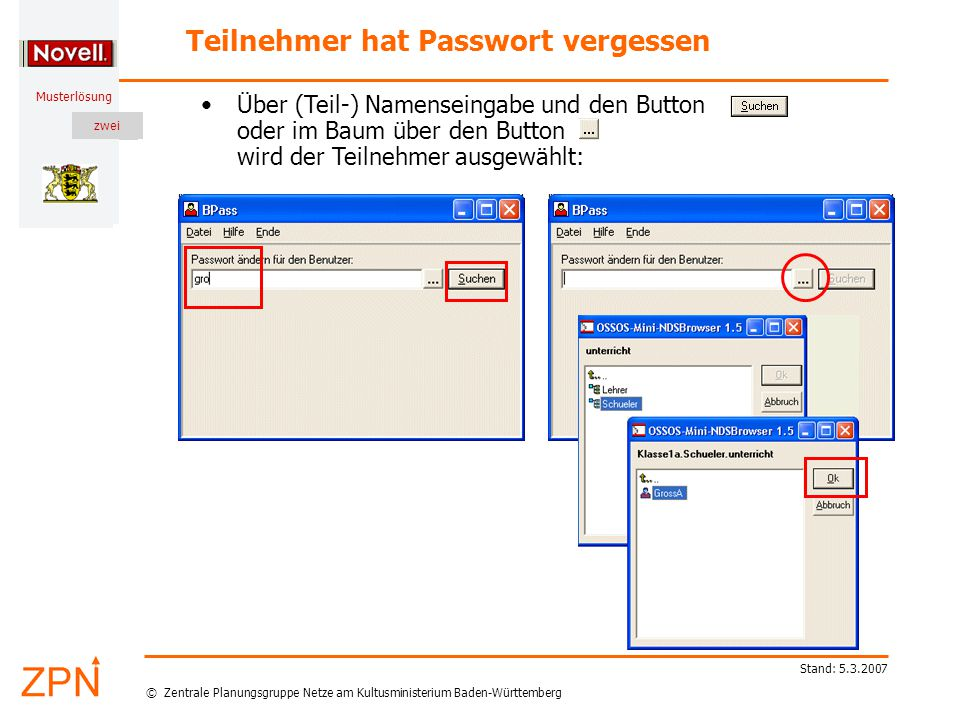 © Zentrale Planungsgruppe Netze am Kultusministerium Baden-Württemberg Musterlösung zwei Stand: 5.3.2007 Teilnehmer hat Passwort vergessen Mit BPass ändern oder löschen Sie Passworte Ihrer Teilnehmer (oder Ihr eigenes).