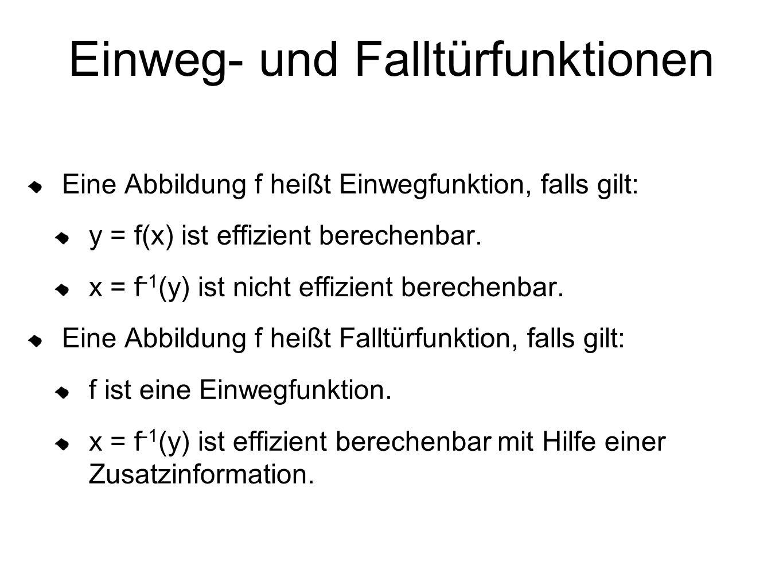 Einweg- und Falltürfunktionen Eine Abbildung f heißt Einwegfunktion, falls gilt: y = f(x) ist effizient berechenbar. x = f -1 (y) ist nicht effizient