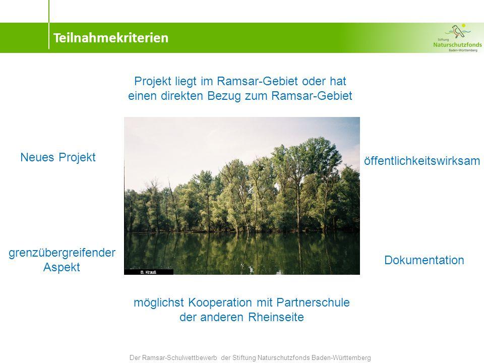 Teilnahmekriterien Der Ramsar-Schulwettbewerb der Stiftung Naturschutzfonds Baden-Württemberg Neues Projekt Projekt liegt im Ramsar-Gebiet oder hat einen direkten Bezug zum Ramsar-Gebiet grenzübergreifender Aspekt öffentlichkeitswirksam möglichst Kooperation mit Partnerschule der anderen Rheinseite Dokumentation B.