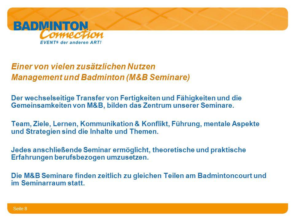 Seite 8 Einer von vielen zusätzlichen Nutzen Management und Badminton (M&B Seminare) Der wechselseitige Transfer von Fertigkeiten und Fähigkeiten und die Gemeinsamkeiten von M&B, bilden das Zentrum unserer Seminare.