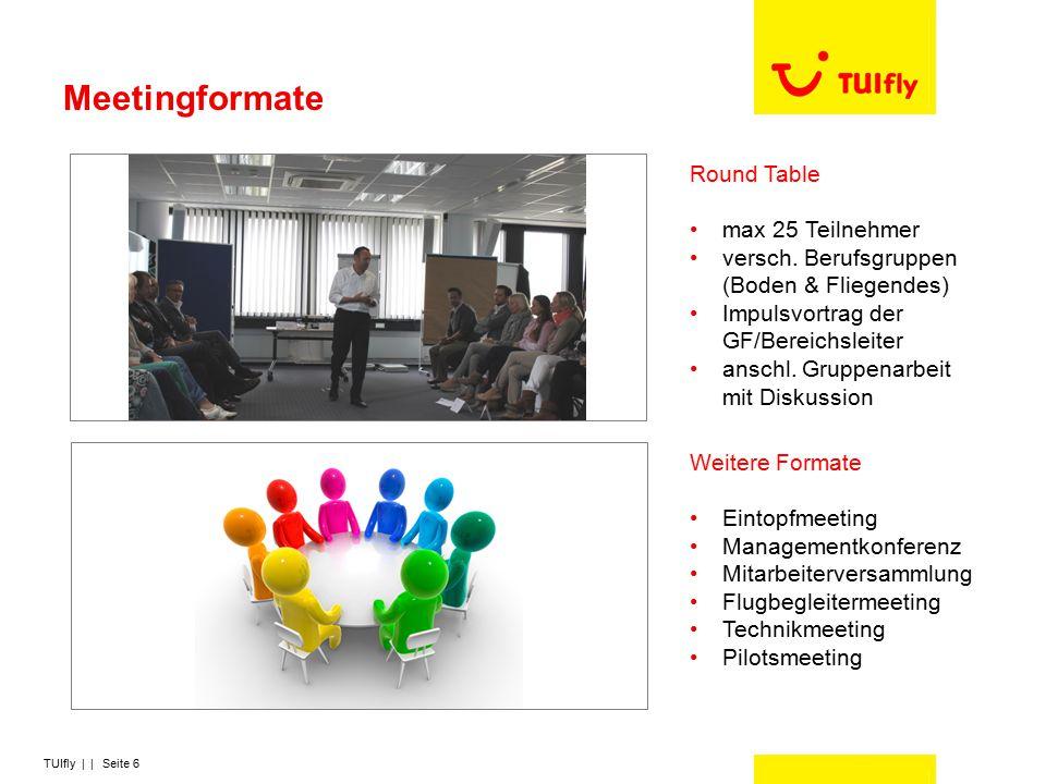 TUIfly | | Seite 6 Meetingformate Round Table max 25 Teilnehmer versch. Berufsgruppen (Boden & Fliegendes) Impulsvortrag der GF/Bereichsleiter anschl.