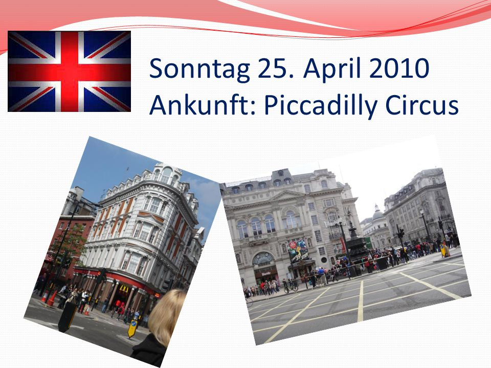 Sonntag 25. April 2010 Ankunft: Piccadilly Circus