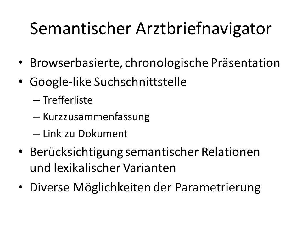 Semantischer Arztbriefnavigator Browserbasierte, chronologische Präsentation Google-like Suchschnittstelle – Trefferliste – Kurzzusammenfassung – Link zu Dokument Berücksichtigung semantischer Relationen und lexikalischer Varianten Diverse Möglichkeiten der Parametrierung
