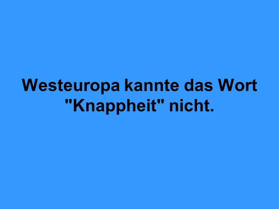 Westeuropa kannte das Wort Knappheit nicht.