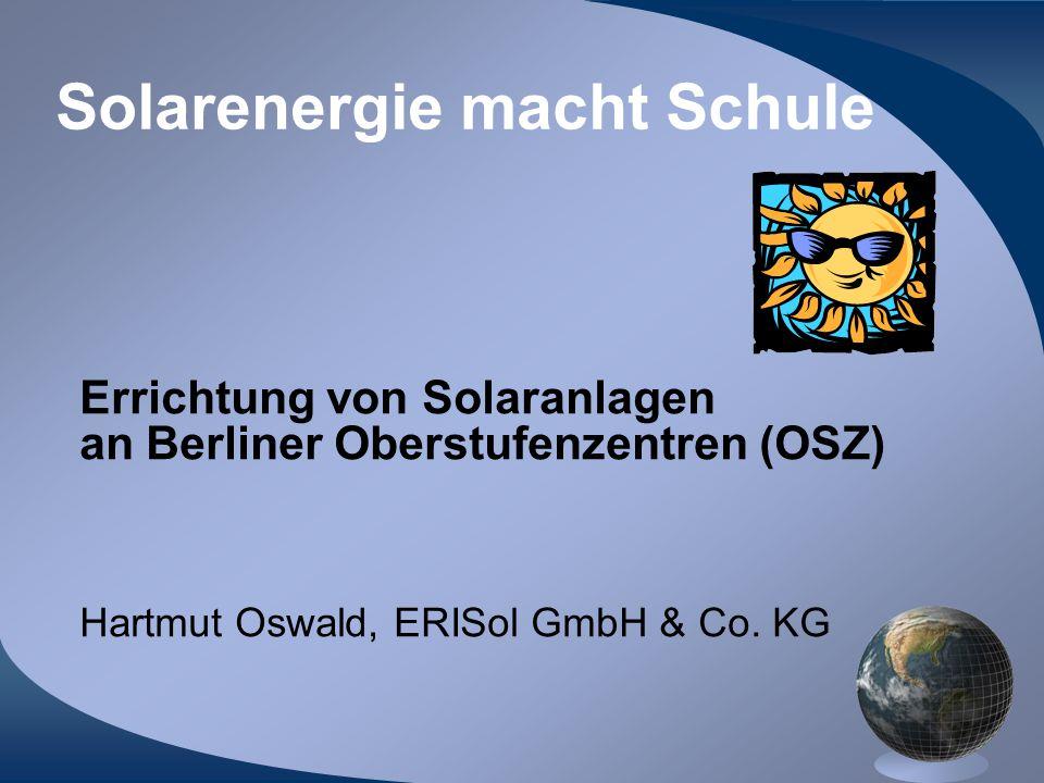 Solarenergie macht Schule Errichtung von Solaranlagen an Berliner Oberstufenzentren (OSZ) Hartmut Oswald, ERISol GmbH & Co. KG