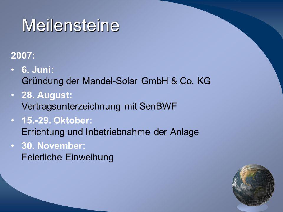 Meilensteine 2007: 6. Juni: Gründung der Mandel-Solar GmbH & Co. KG 28. August: Vertragsunterzeichnung mit SenBWF 15.-29. Oktober: Errichtung und Inbe