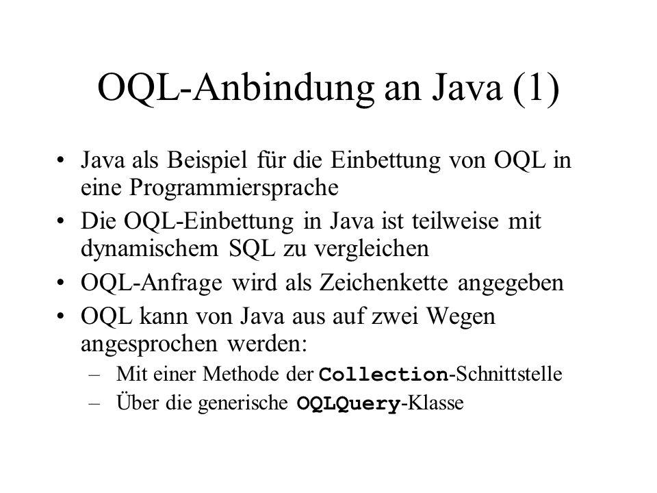 OQL-Anbindung an Java (1) Java als Beispiel für die Einbettung von OQL in eine Programmiersprache Die OQL-Einbettung in Java ist teilweise mit dynamischem SQL zu vergleichen OQL-Anfrage wird als Zeichenkette angegeben OQL kann von Java aus auf zwei Wegen angesprochen werden: –Mit einer Methode der Collection -Schnittstelle –Über die generische OQLQuery -Klasse