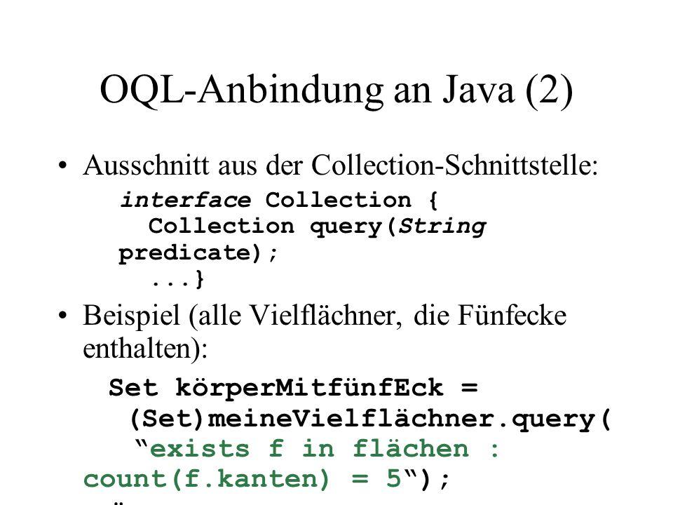 OQL-Anbindung an Java (2) Ausschnitt aus der Collection-Schnittstelle: interface Collection { Collection query(String predicate);...} Beispiel (alle Vielflächner, die Fünfecke enthalten): Set körperMitfünfEck = (Set)meineVielflächner.query( exists f in flächen : count(f.kanten) = 5 ); Äquvalente OQL-Query: select  frommeineVielflächner whereexists f in flächen : count(f.kanten) = 5 Diese Form der Anfrage legt den select- und from-Teil der Anfrage bereits durch den Elementtyp der Kollektion fest