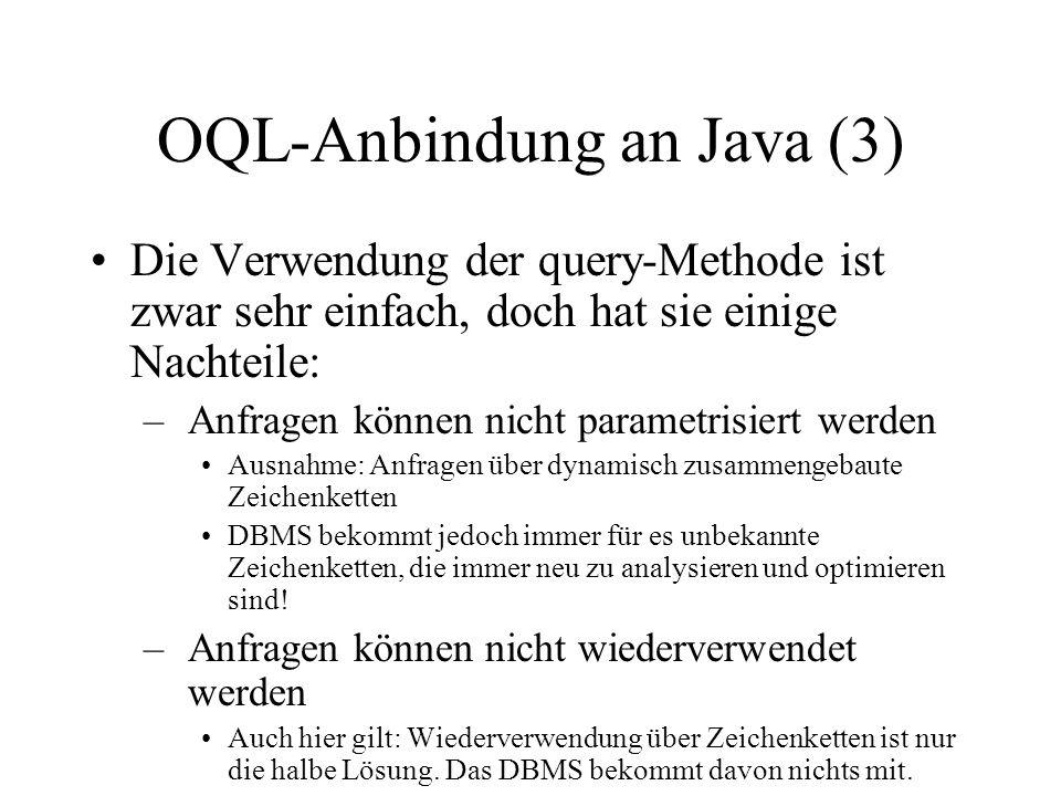 OQL-Anbindung an Java (3) Die Verwendung der query-Methode ist zwar sehr einfach, doch hat sie einige Nachteile: –Anfragen können nicht parametrisiert werden Ausnahme: Anfragen über dynamisch zusammengebaute Zeichenketten DBMS bekommt jedoch immer für es unbekannte Zeichenketten, die immer neu zu analysieren und optimieren sind.