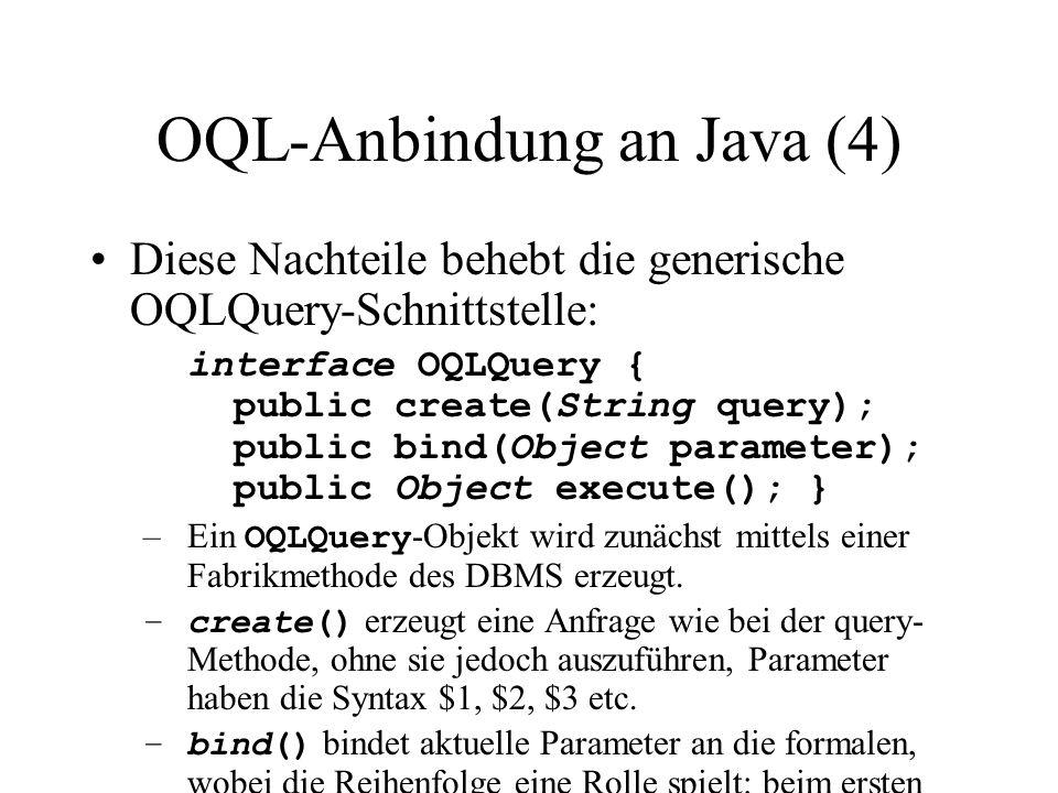 OQL-Anbindung an Java (4) Diese Nachteile behebt die generische OQLQuery-Schnittstelle: interface OQLQuery { public create(String query); public bind(Object parameter); public Object execute(); } –Ein OQLQuery -Objekt wird zunächst mittels einer Fabrikmethode des DBMS erzeugt.