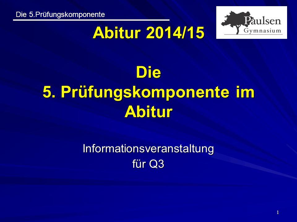 Die 5.Prüfungskomponente 1 Abitur 2014/15 Die 5. Prüfungskomponente im Abitur Informationsveranstaltung für Q3
