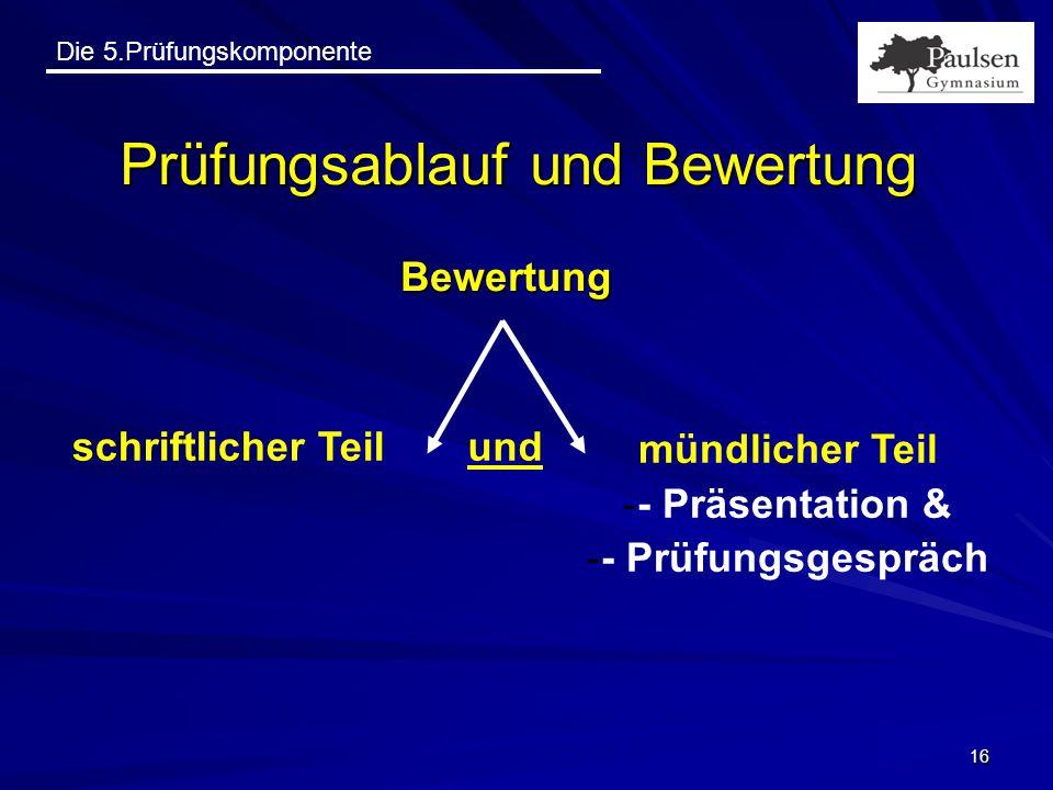 Die 5.Prüfungskomponente 16 Prüfungsablauf und Bewertung Bewertung schriftlicher Teil mündlicher Teil -- Präsentation & -- Prüfungsgespräch und