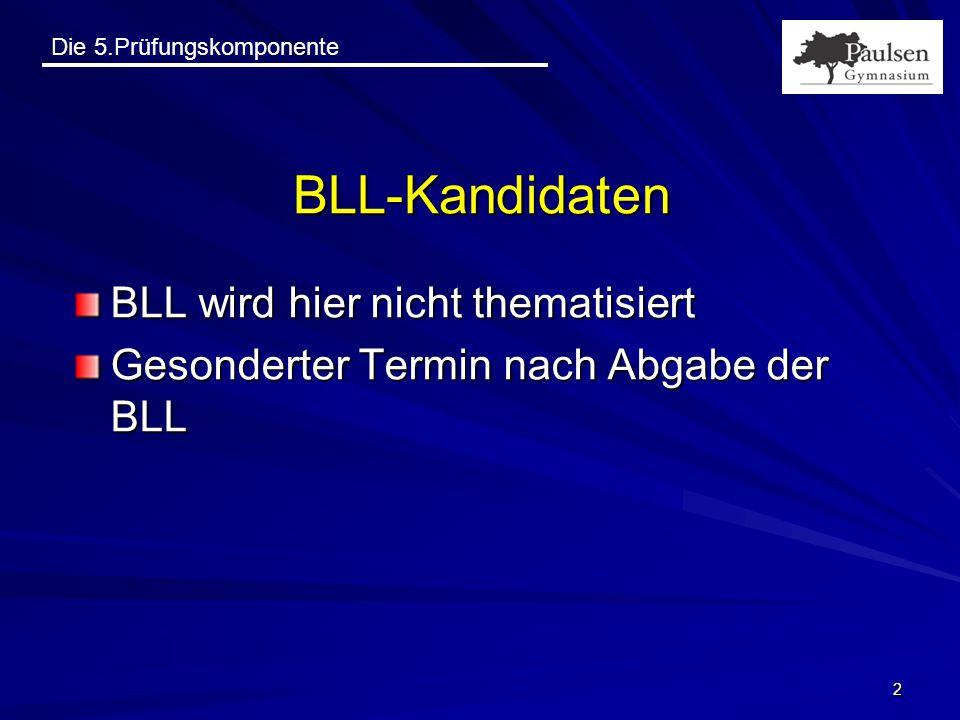 Die 5.Prüfungskomponente 2 BLL-Kandidaten BLL wird hier nicht thematisiert Gesonderter Termin nach Abgabe der BLL