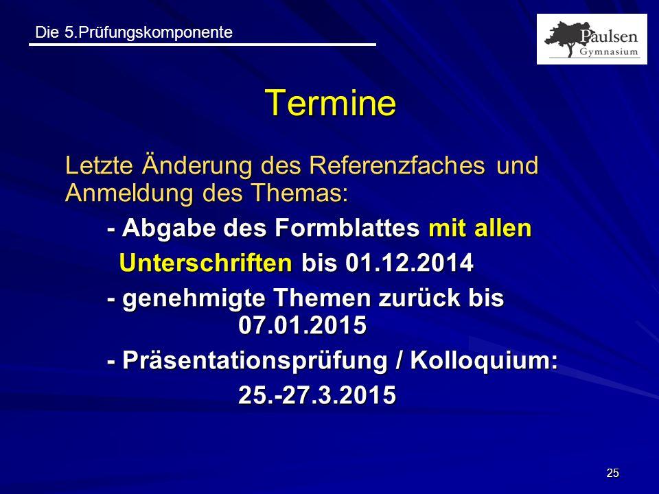 Die 5.Prüfungskomponente 25 Termine Letzte Änderung des Referenzfaches und Anmeldung des Themas: - Abgabe des Formblattes mit allen Unterschriften bis