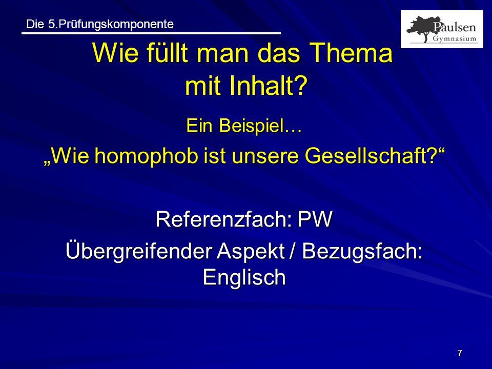 """Die 5.Prüfungskomponente Ein Beispiel… """"Wie homophob ist unsere Gesellschaft?"""" Referenzfach: PW Übergreifender Aspekt / Bezugsfach: Englisch 7 Wie fül"""